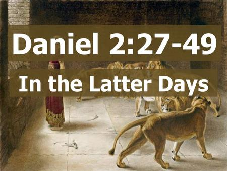 Daniel 2:27-49 In the Latter Days. Daniel 2:27-49.