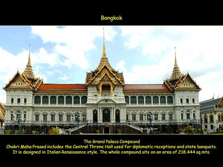 The Grand Palace Compound Chakri Maha Prasad includes the Central Throne Hall used for diplomatic receptions and state banquets. It is designed in Italian.