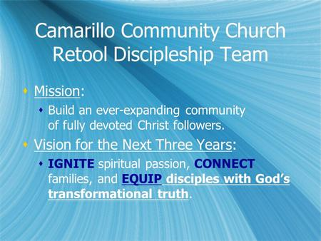Camarillo Community Church Retool Discipleship Team  Mission:  Build an ever-expanding community of fully devoted Christ followers.  Vision for the.