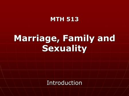 MTH 513 Marriage, Family and Sexuality Introduction.