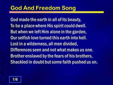 God And Freedom Song God made the earth in all of its beauty, To be a place where His spirit could dwell. But when we left Him alone in the garden, Our.