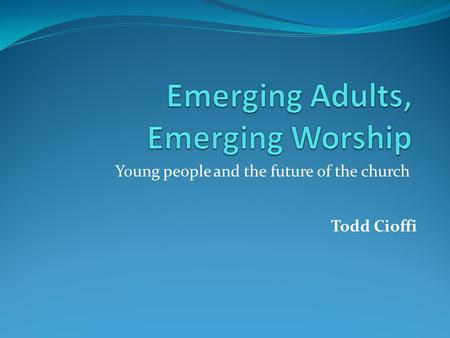 Young people and the future of the church Todd Cioffi.