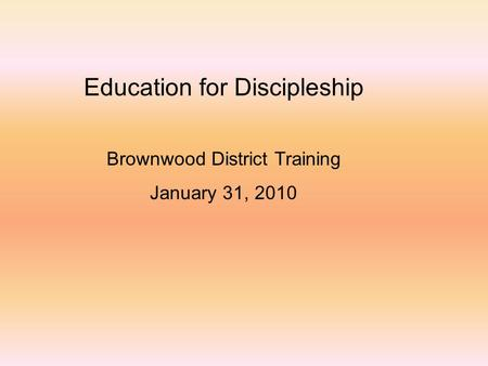Education for Discipleship Brownwood District Training January 31, 2010.