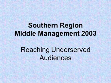 Southern Region Middle Management 2003 Reaching Underserved Audiences.