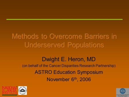 Dwight E. Heron, MD (on behalf of the Cancer Disparities Research Partnership) ASTRO Education Symposium November 6 th, 2006.