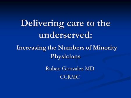 Delivering care to the underserved: Increasing the Numbers of Minority Physicians Ruben Gonzalez MD CCRMC.