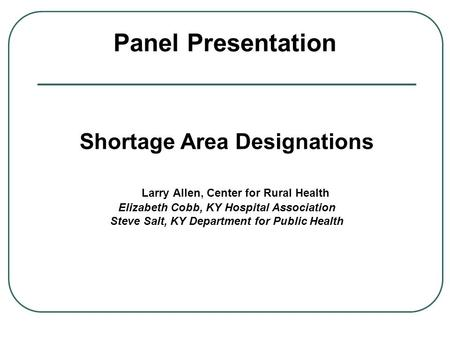 Panel Presentation Shortage Area Designations Larry Allen, Center ...