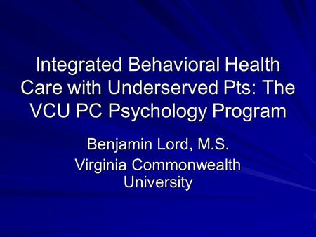Integrated Behavioral Health Care with Underserved Pts: The VCU PC Psychology Program Benjamin Lord, M.S. Virginia Commonwealth University.