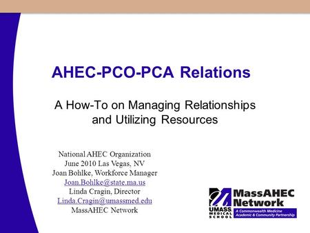 AHEC-PCO-PCA Relations A How-To on Managing Relationships and Utilizing Resources National AHEC Organization June 2010 Las Vegas, NV Joan Bohlke, Workforce.