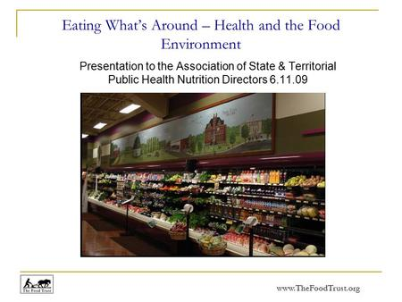 Www.TheFoodTrust.org Eating What's Around – Health and the Food Environment Presentation to the Association of State & Territorial Public Health Nutrition.