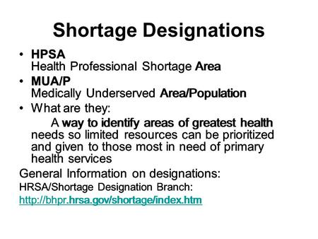 Shortage Designations HPSA Health Professional Shortage Area MUA/P Medically Underserved Area/Population What are they: A way to identify areas of greatest.