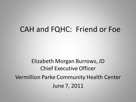 CAH and FQHC: Friend or Foe Elizabeth Morgan Burrows, JD Chief Executive Officer Vermillion Parke Community Health Center June 7, 2011.