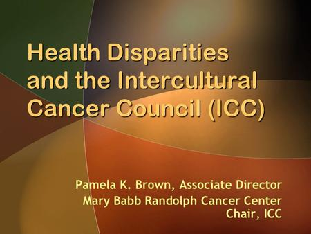 Health Disparities and the Intercultural Cancer Council (ICC) Pamela K. Brown, Associate Director Mary Babb Randolph Cancer Center Chair, ICC.