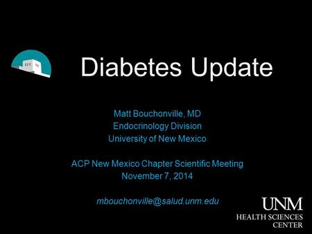 Diabetes Update Matt Bouchonville, MD Endocrinology Division University of New Mexico ACP New Mexico Chapter Scientific Meeting November 7, 2014