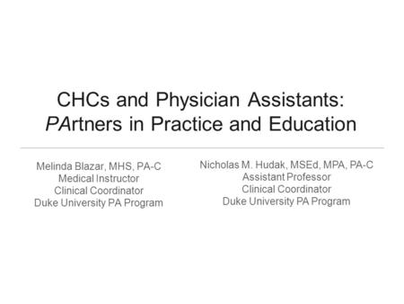 CHCs and Physician Assistants: PArtners in Practice and Education Melinda Blazar, MHS, PA-C Medical Instructor Clinical Coordinator Duke University PA.