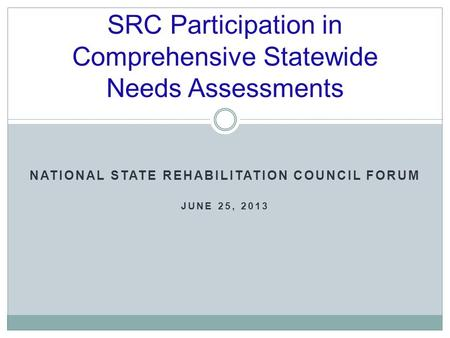 SRC Participation in Comprehensive Statewide Needs Assessments NATIONAL STATE REHABILITATION COUNCIL FORUM JUNE 25, 2013.