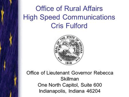Office of Rural Affairs High Speed Communications Cris Fulford Office of Lieutenant Governor Rebecca Skillman One North Capitol, Suite 600 Indianapolis,