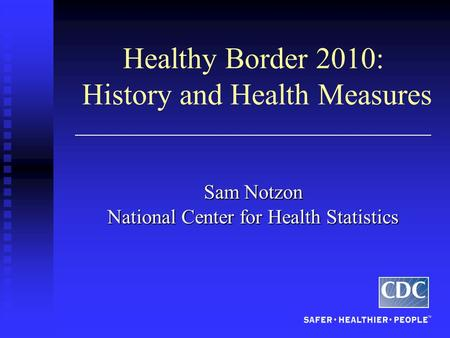 Healthy Border 2010: History and Health Measures Sam Notzon National Center for Health Statistics.