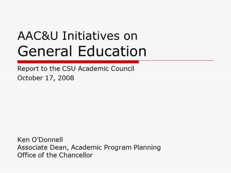AAC&U Initiatives on General Education Ken O'Donnell Associate Dean, Academic Program Planning Office of the Chancellor Report to the CSU Academic Council.