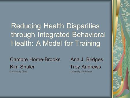 Reducing Health Disparities through Integrated Behavioral Health: A Model for Training Cambre Horne-Brooks Ana J. Bridges Kim Shuler Trey Andrews Community.
