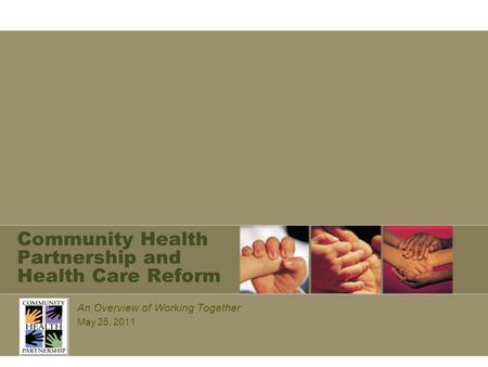 Community Health Partnership and Health Care Reform An Overview of Working Together May 25, 2011.