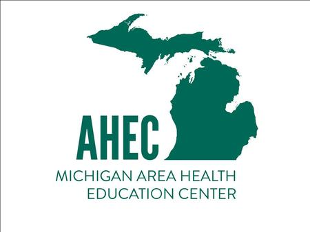 Michigan Area Health Education Center (MI-AHEC) Program A warm welcome from Dr. Thomas Roe, Co-Program Director.