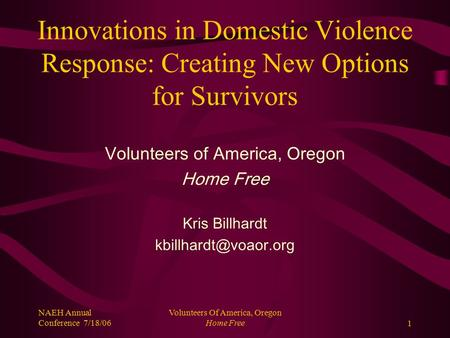 NAEH Annual Conference 7/18/06 Volunteers Of America, Oregon Home Free1 Innovations in Domestic Violence Response: Creating New Options for Survivors Volunteers.