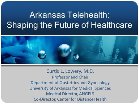 Arkansas Telehealth: Shaping the Future of Healthcare Curtis L. Lowery, M.D. Professor and Chair Department of Obstetrics and Gynecology University of.