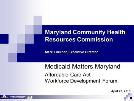 Maryland Community Health Resources Commission Maryland Community Health Resources Commission Mark Luckner, Executive Director Medicaid Matters Maryland.