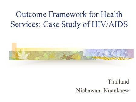Outcome Framework for Health Services: Case Study of HIV/AIDS Thailand Nichawan Nuankaew.