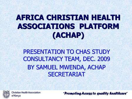 """Promoting Access to quality healthcare"" Christian Health Association of Kenya AFRICA CHRISTIAN HEALTH ASSOCIATIONS PLATFORM (ACHAP) PRESENTATION TO CHAS."