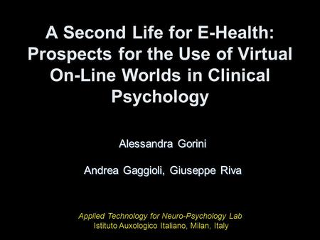 A Second Life for E-Health: Prospects for the Use of Virtual On-Line Worlds in Clinical Psychology Alessandra Gorini Andrea Gaggioli, Giuseppe Riva Applied.