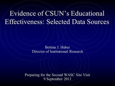 Evidence of CSUN's Educational Effectiveness: Selected Data Sources Bettina J. Huber Director of Institutional Research Preparing for the Second WASC Site.