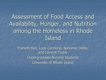 Assessment of Food Access and Availability, Hunger, and Nutrition among the Homeless in Rhode Island Thaneth Ban, Lady Carmona, Nahomie Delille, and Laywell.