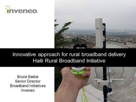 Innovative approach for rural broadband delivery Haiti Rural Broadband Initiative Bruce Baikie Senior Director Broadband Initiatives Inveneo.