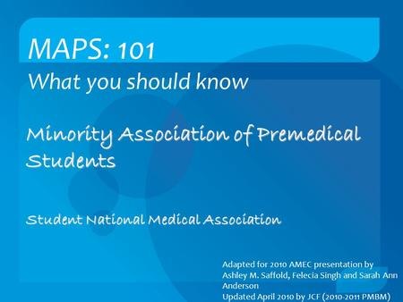 MAPS: 101 What you should know Minority Association of Premedical Students Student National Medical Association Adapted for 2010 AMEC presentation by Ashley.