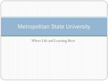 Where Life and Learning Meet Metropolitan State University.