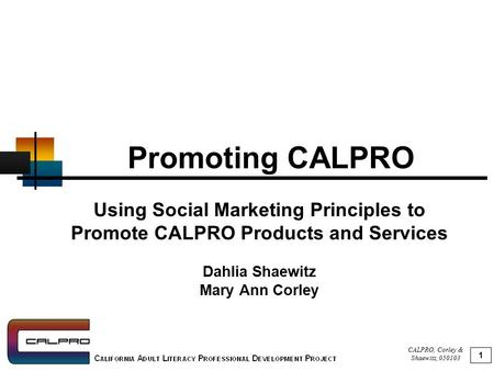 CALPRO, Corley & Shaewitz, 050103 1 Promoting CALPRO Using Social Marketing Principles to Promote CALPRO Products and Services Dahlia Shaewitz Mary Ann.