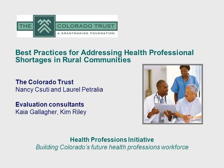 Best Practices for Addressing Health Professional Shortages in Rural Communities The Colorado Trust Nancy Csuti and Laurel Petralia Evaluation consultants.