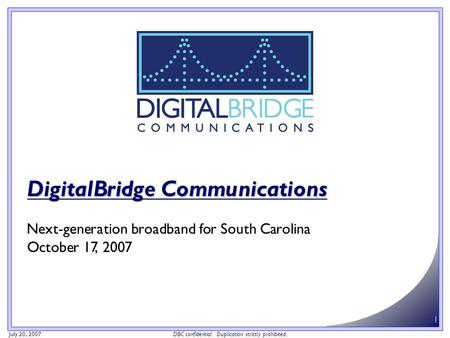July 20, 2007 DBC confidential. Duplication strictly prohibited. 1 DigitalBridge Communications Next-generation broadband for South Carolina October 17,