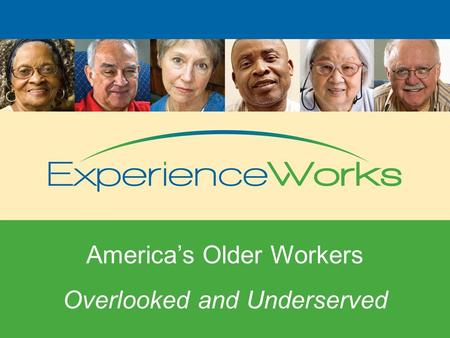 Overlooked and Underserved America's Older Workers Overlooked and Underserved.