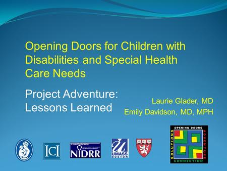 Laurie Glader, MD Emily Davidson, MD, MPH Opening Doors for Children with Disabilities and Special Health Care Needs Project Adventure: Lessons Learned.