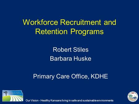 Our Vision - Healthy Kansans living in safe and sustainable environments Workforce Recruitment and Retention Programs Robert Stiles Barbara Huske Primary.