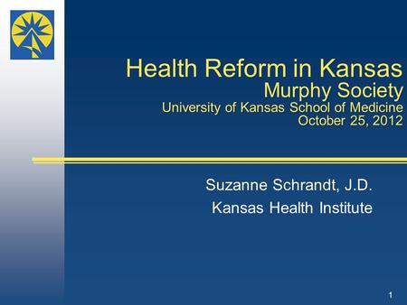 Health Reform in Kansas Murphy Society University of Kansas School of Medicine October 25, 2012 Suzanne Schrandt, J.D. Kansas Health Institute 1.