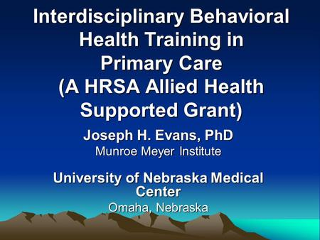 Interdisciplinary Behavioral Health Training in Primary Care (A HRSA Allied Health Supported Grant) Joseph H. Evans, PhD Munroe Meyer Institute University.