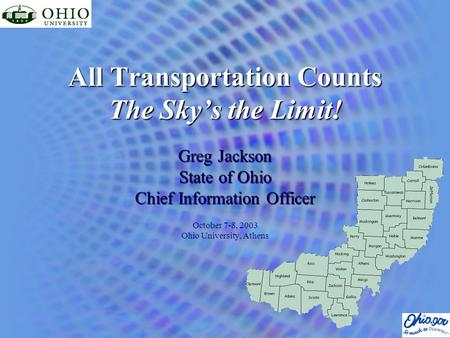 All Transportation Counts The Sky's the Limit! Greg Jackson State of Ohio Chief Information Officer October 7-8, 2003 Ohio University, Athens.