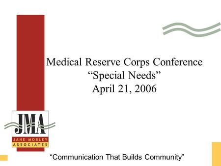 "Medical Reserve Corps Conference ""Special Needs"" April 21, 2006 ""Communication That Builds Community"""