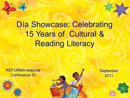 REFORMA National Conference IV Día Showcase: Celebrating 15 Years of Cultural & Reading Literacy September 2011.