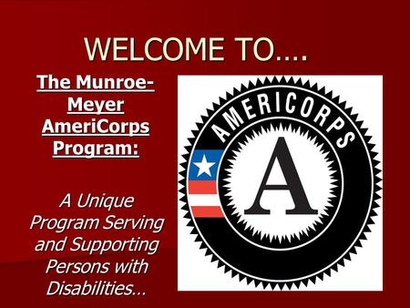 WELCOME TO…. The Munroe- Meyer AmeriCorps Program: A Unique Program Serving and Supporting Persons with Disabilities…