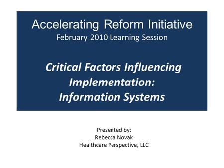 Accelerating Reform Initiative February 2010 Learning Session Critical Factors Influencing Implementation: Information Systems Presented by: Rebecca Novak.